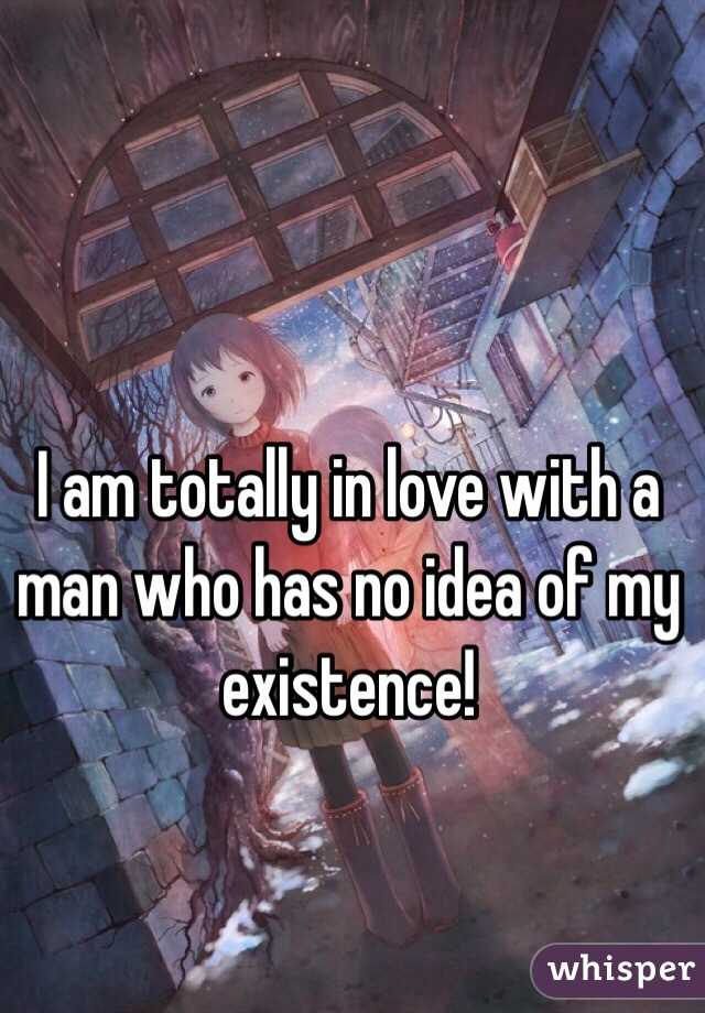 I am totally in love with a man who has no idea of my existence!
