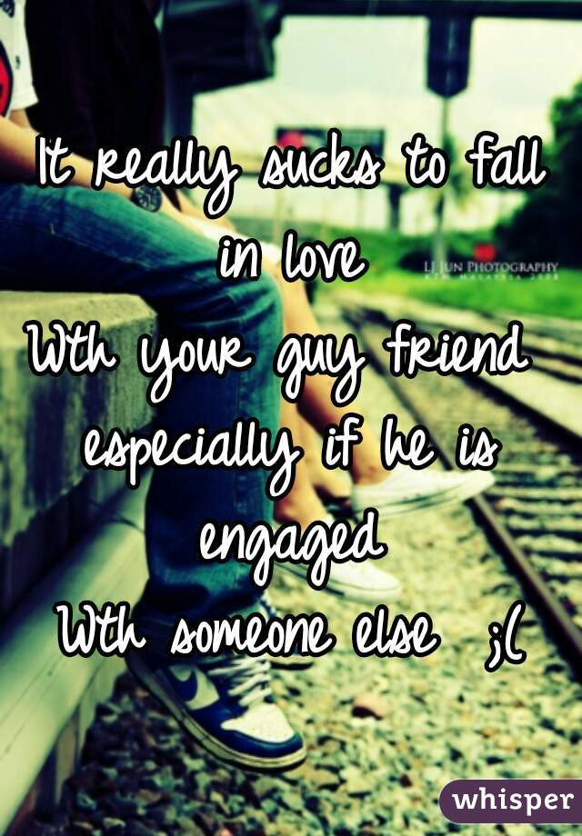 It really sucks to fall in love  Wth your guy friend  especially if he is engaged  Wth someone else  ;(