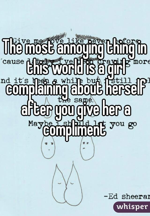 The most annoying thing in this world is a girl complaining about herself after you give her a compliment