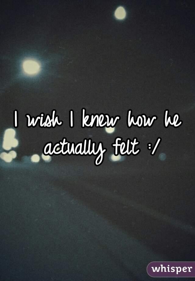 I wish I knew how he actually felt :/