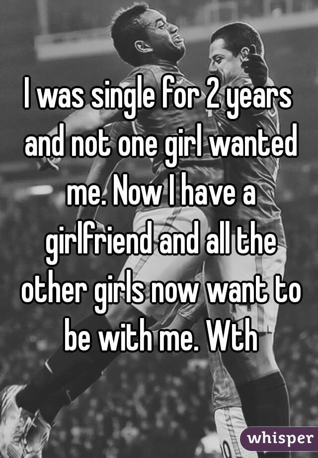 I was single for 2 years and not one girl wanted me. Now I have a girlfriend and all the other girls now want to be with me. Wth