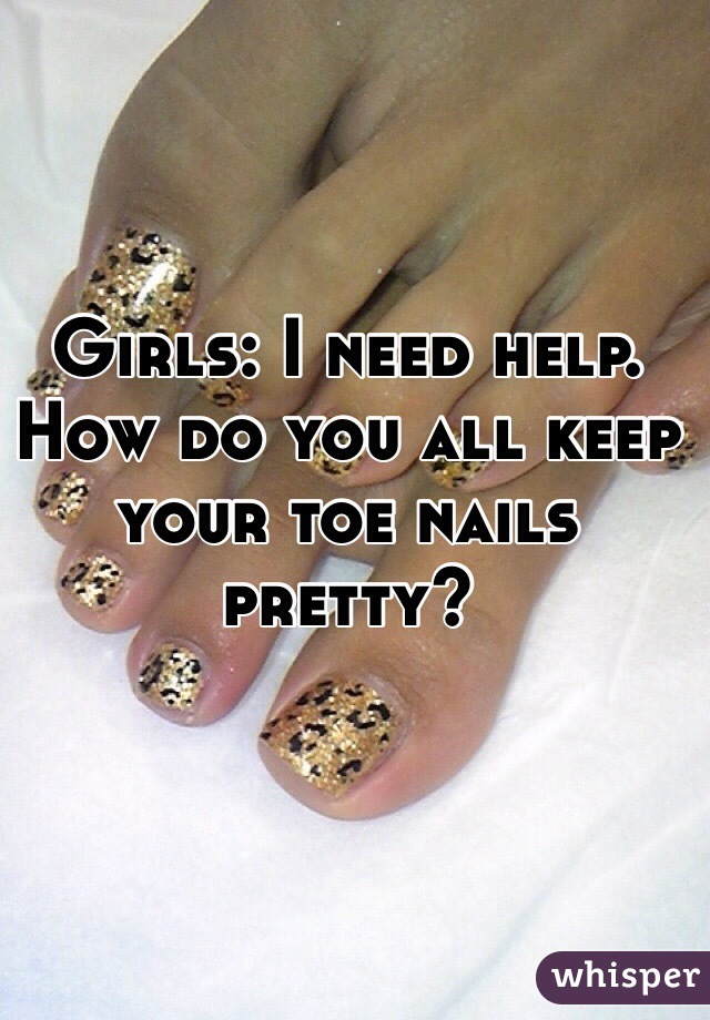 Girls: I need help. How do you all keep your toe nails pretty?