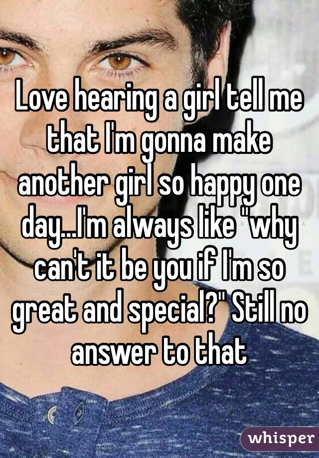 """Love hearing a girl tell me that I'm gonna make another girl so happy one day...I'm always like """"why can't it be you if I'm so great and special?"""" Still no answer to that"""