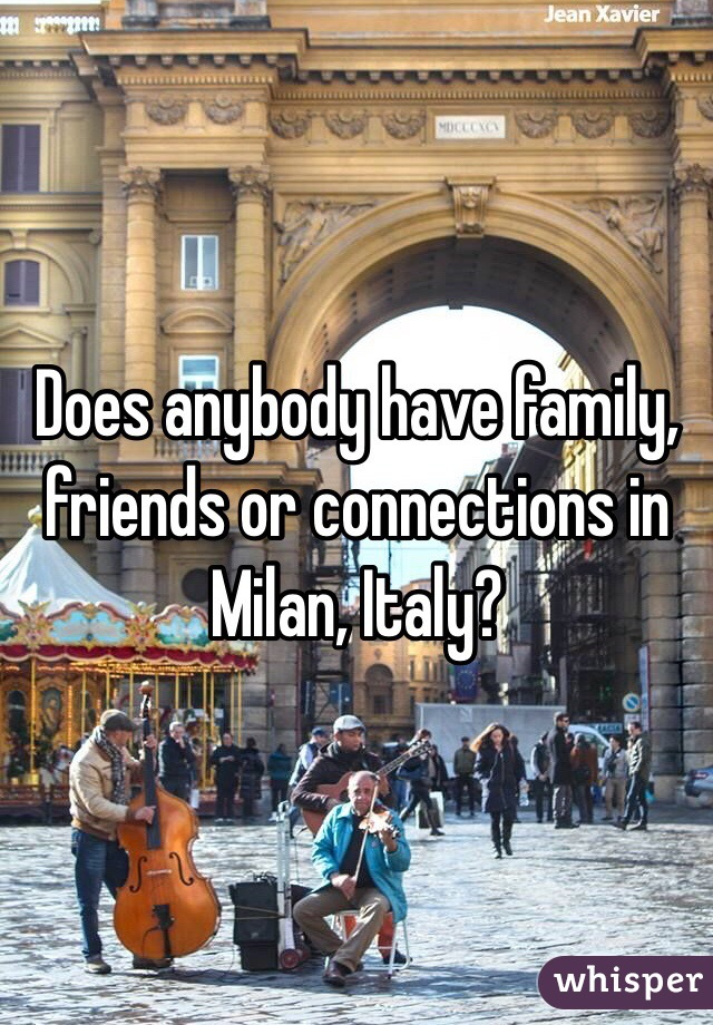 Does anybody have family, friends or connections in Milan, Italy?