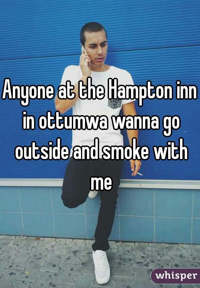 Anyone at the Hampton inn in ottumwa wanna go outside and smoke with me