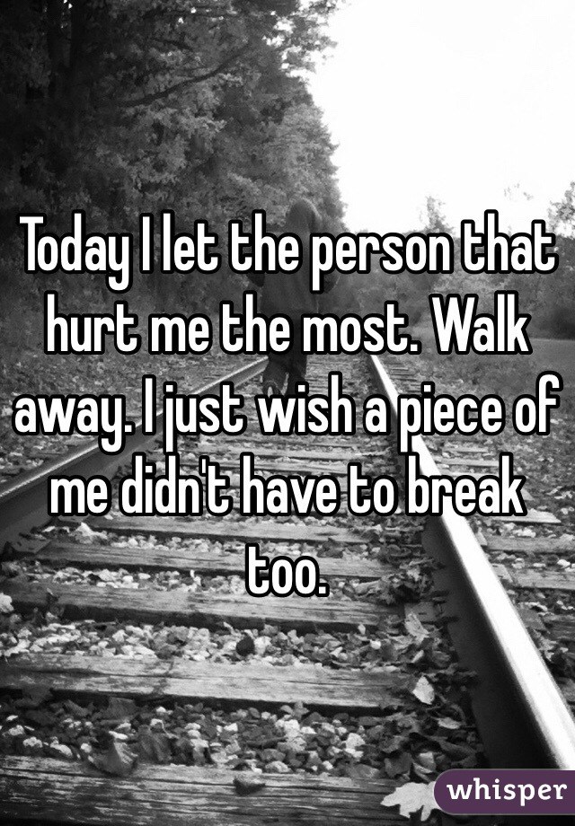Today I let the person that hurt me the most. Walk away. I just wish a piece of me didn't have to break too.