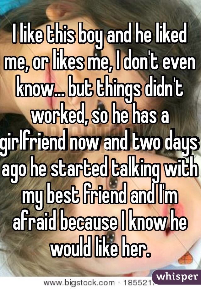 I like this boy and he liked me, or likes me, I don't even know... but things didn't worked, so he has a girlfriend now and two days ago he started talking with my best friend and I'm afraid because I know he would like her.