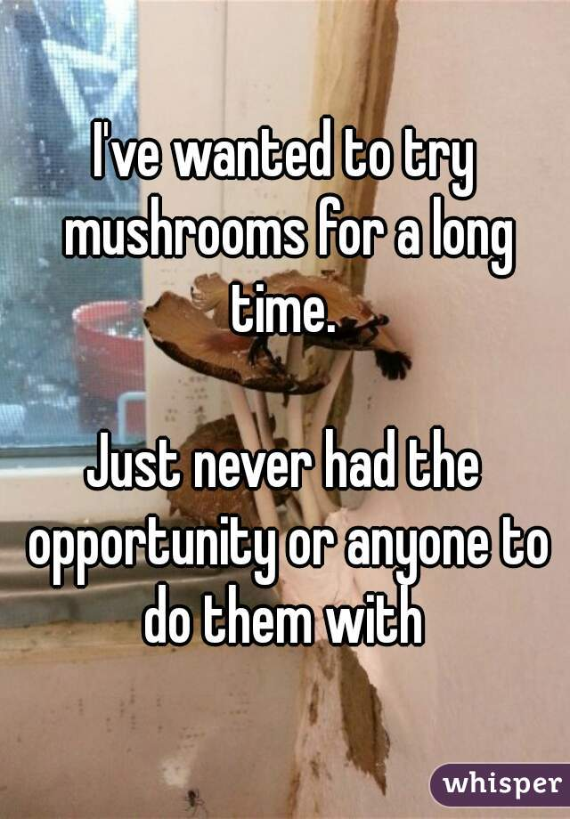 I've wanted to try mushrooms for a long time.   Just never had the opportunity or anyone to do them with