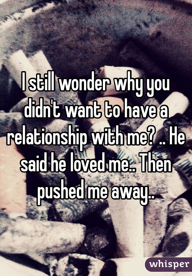 I still wonder why you didn't want to have a relationship with me? .. He said he loved me.. Then pushed me away..