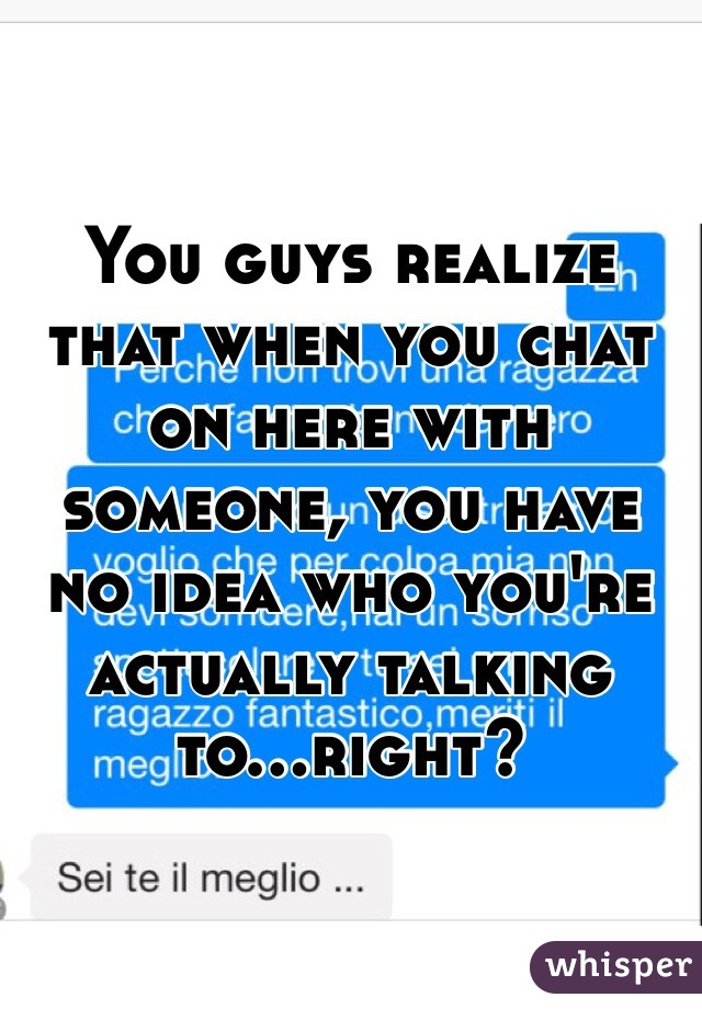 You guys realize that when you chat on here with someone, you have no idea who you're actually talking to...right?