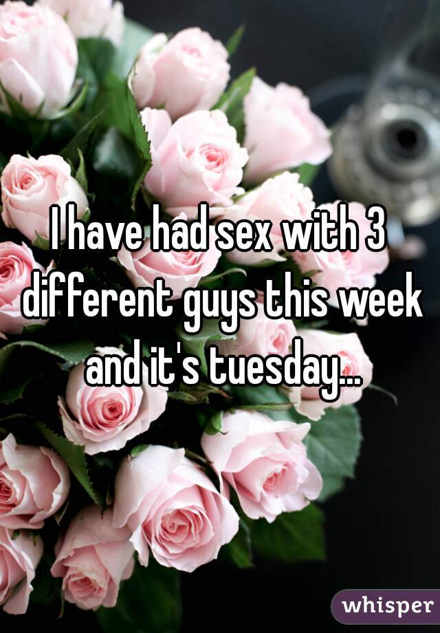 I have had sex with 3 different guys this week and it's tuesday...