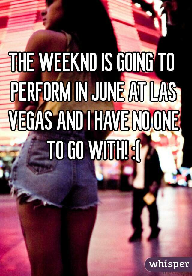 THE WEEKND IS GOING TO PERFORM IN JUNE AT LAS VEGAS AND I HAVE NO ONE TO GO WITH! :(