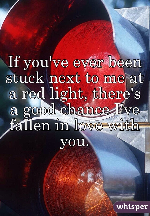 If you've ever been stuck next to me at a red light, there's a good chance I've fallen in love with you.