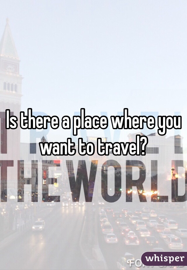 Is there a place where you want to travel?