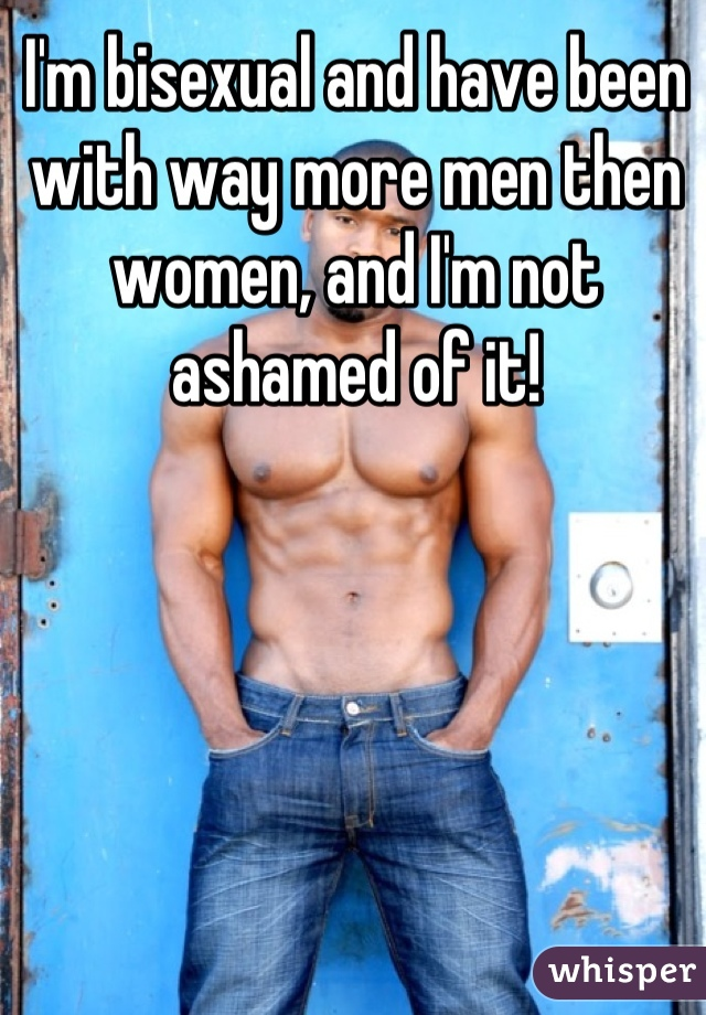 I'm bisexual and have been with way more men then women, and I'm not ashamed of it!