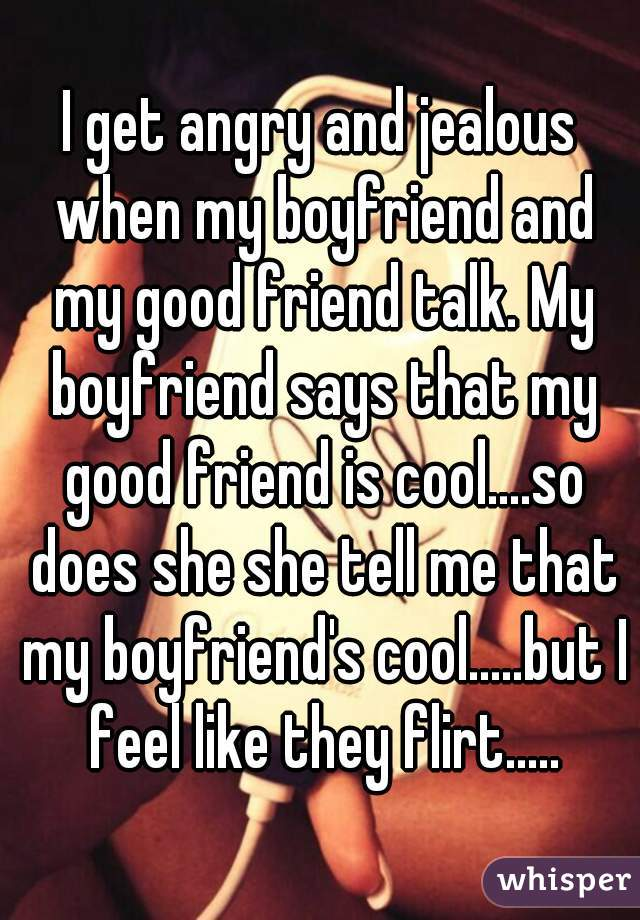 I get angry and jealous when my boyfriend and my good friend talk. My boyfriend says that my good friend is cool....so does she she tell me that my boyfriend's cool.....but I feel like they flirt.....