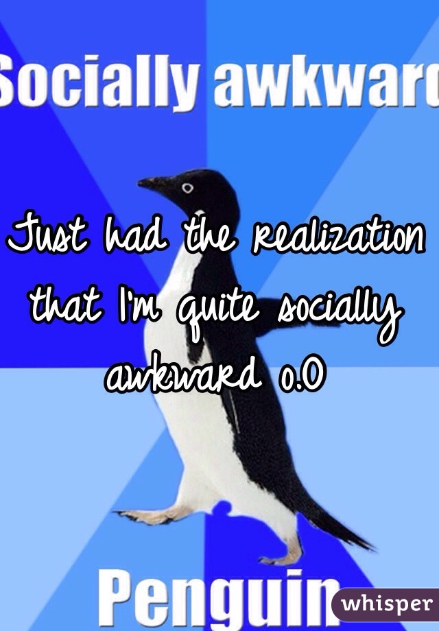 Just had the realization that I'm quite socially awkward o.O