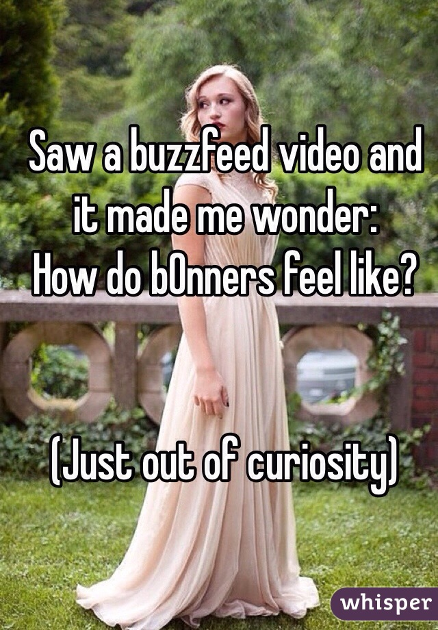 Saw a buzzfeed video and it made me wonder:  How do b0nners feel like?     (Just out of curiosity)