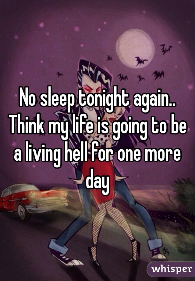 No sleep tonight again.. Think my life is going to be a living hell for one more day