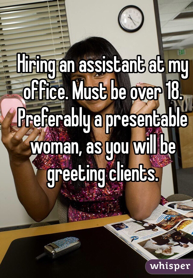 Hiring an assistant at my office. Must be over 18. Preferably a presentable woman, as you will be greeting clients.