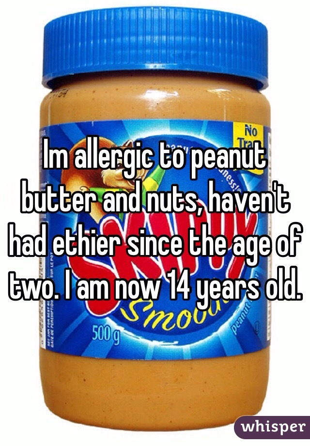 Im allergic to peanut butter and nuts, haven't had ethier since the age of two. I am now 14 years old.