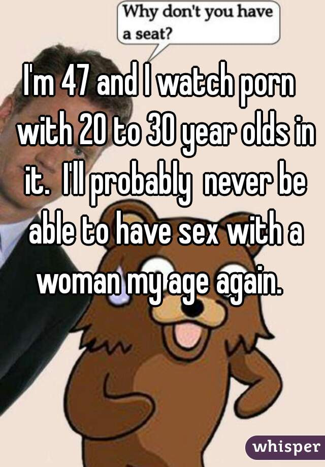 I'm 47 and I watch porn  with 20 to 30 year olds in it.  I'll probably  never be able to have sex with a woman my age again.
