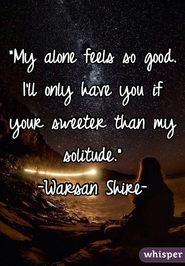 """""""My alone feels so good. I'll only have you if your sweeter than my solitude.""""  -Warsan Shire-"""