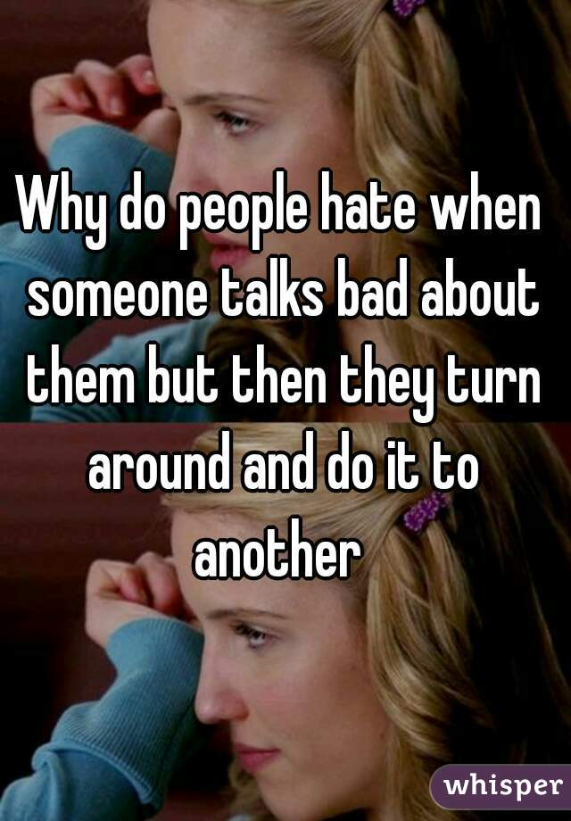 Why do people hate when someone talks bad about them but then they turn around and do it to another