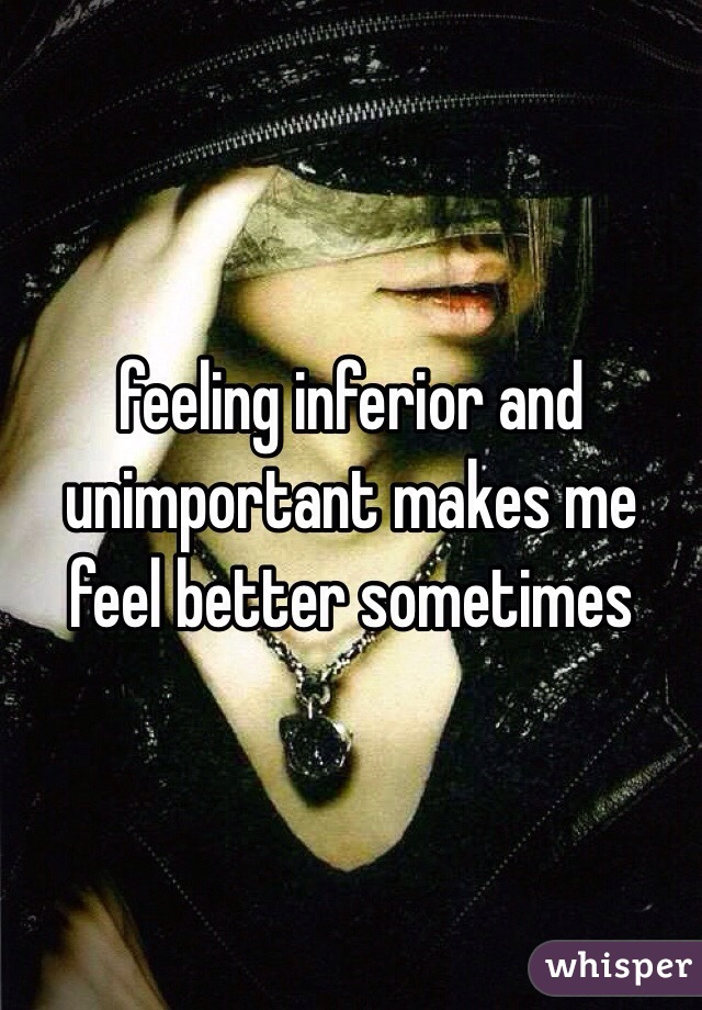 feeling inferior and unimportant makes me feel better sometimes