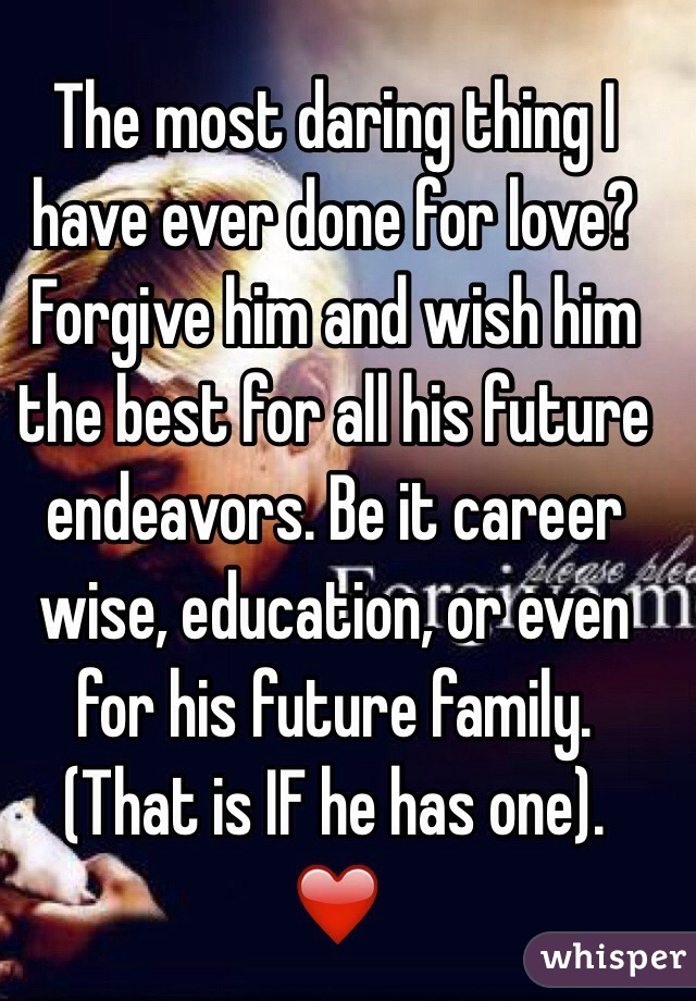 The most daring thing I have ever done for love? Forgive him and wish him the best for all his future endeavors. Be it career wise, education, or even for his future family. (That is IF he has one). ❤️