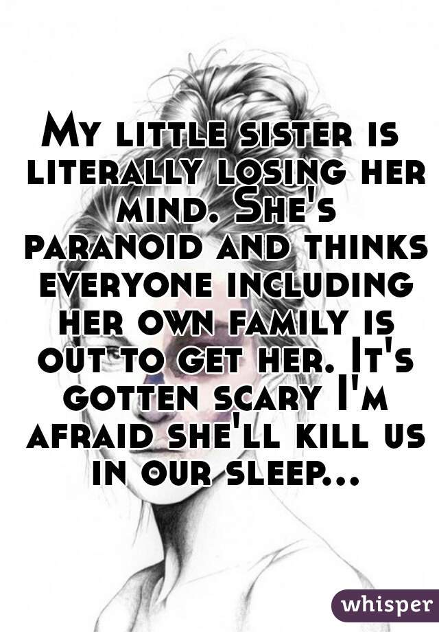 My little sister is literally losing her mind. She's paranoid and thinks everyone including her own family is out to get her. It's gotten scary I'm afraid she'll kill us in our sleep...
