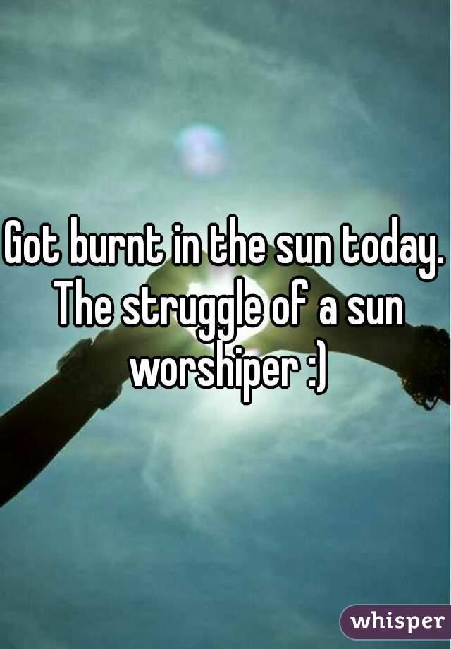 Got burnt in the sun today. The struggle of a sun worshiper :)