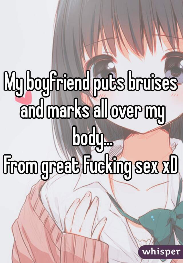 My boyfriend puts bruises and marks all over my body... From great Fucking sex xD