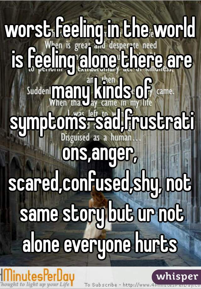 worst feeling in the world is feeling alone there are many kinds of symptoms-sad,frustrations,anger, scared,confused,shy, not same story but ur not alone everyone hurts
