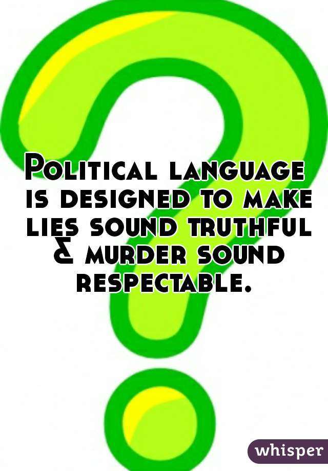 Political language is designed to make lies sound truthful & murder sound respectable.