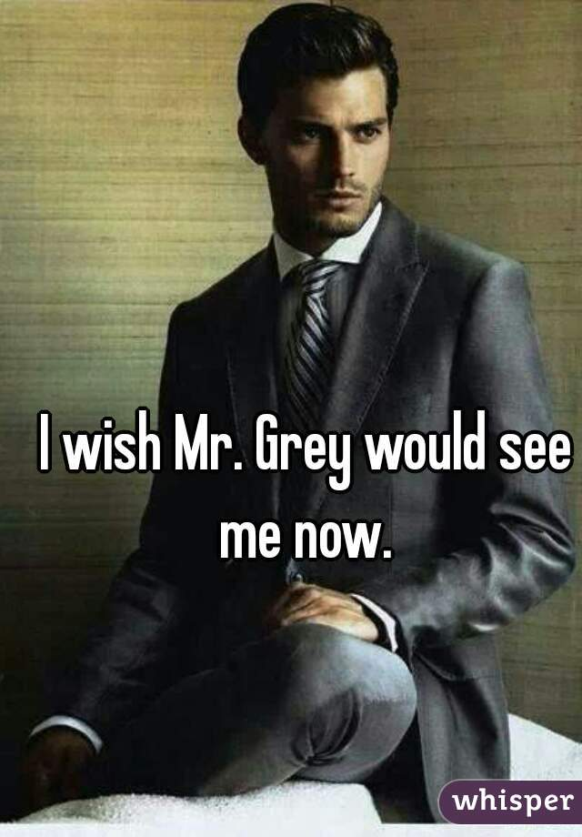 I wish Mr. Grey would see me now.