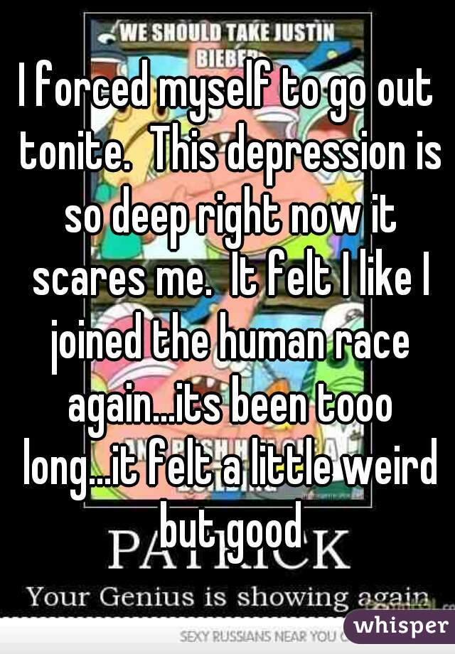 I forced myself to go out tonite.  This depression is so deep right now it scares me.  It felt I like I joined the human race again...its been tooo long...it felt a little weird but good