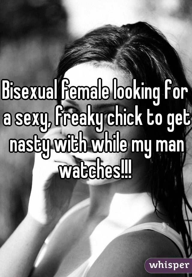 Bisexual female looking for a sexy, freaky chick to get nasty with while my man watches!!!