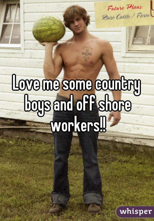 Love me some country boys and off shore workers!!