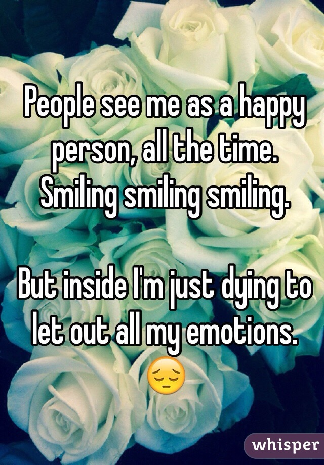 People see me as a happy person, all the time. Smiling smiling smiling.   But inside I'm just dying to let out all my emotions. 😔
