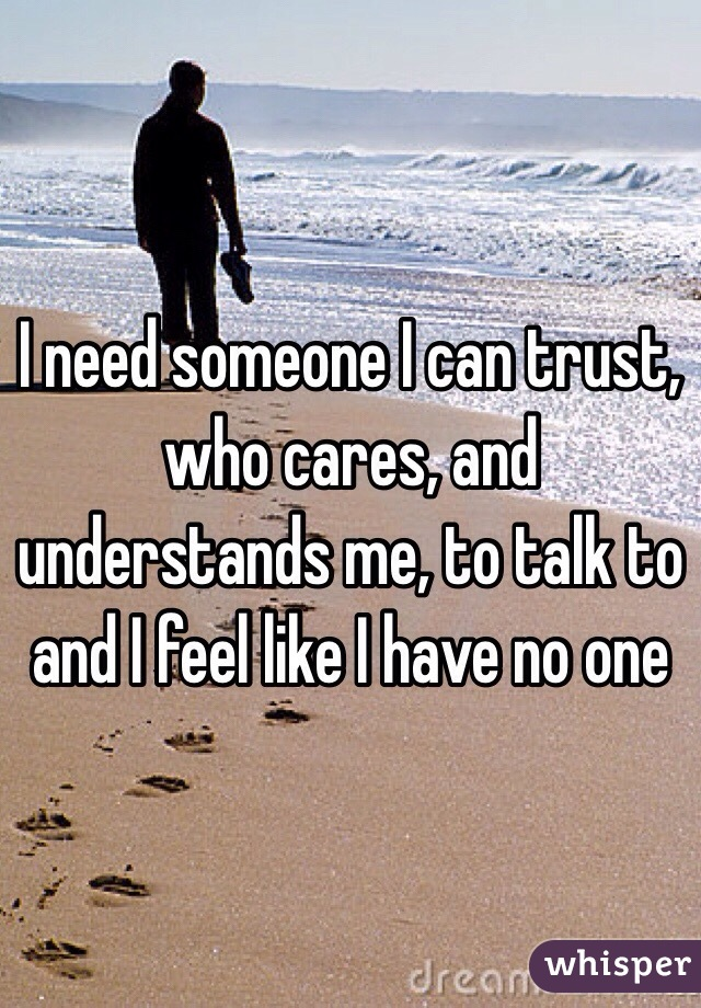 I need someone I can trust, who cares, and understands me, to talk to and I feel like I have no one