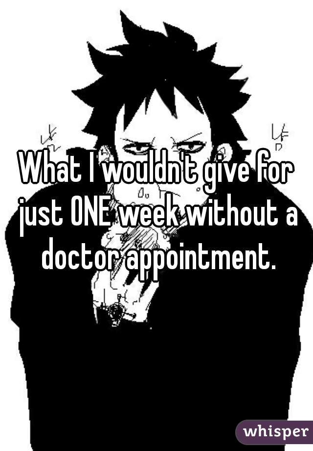 What I wouldn't give for just ONE week without a doctor appointment.