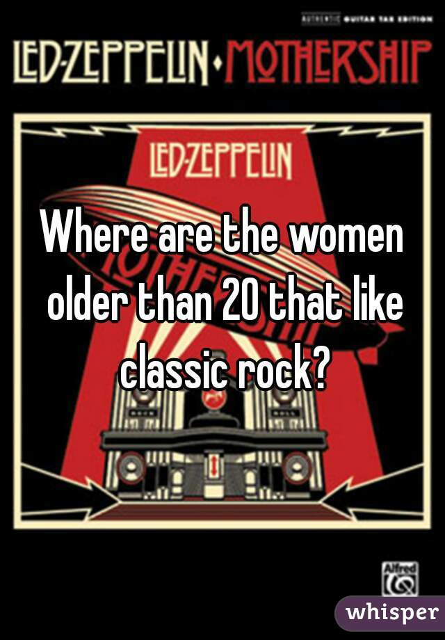 Where are the women older than 20 that like classic rock?