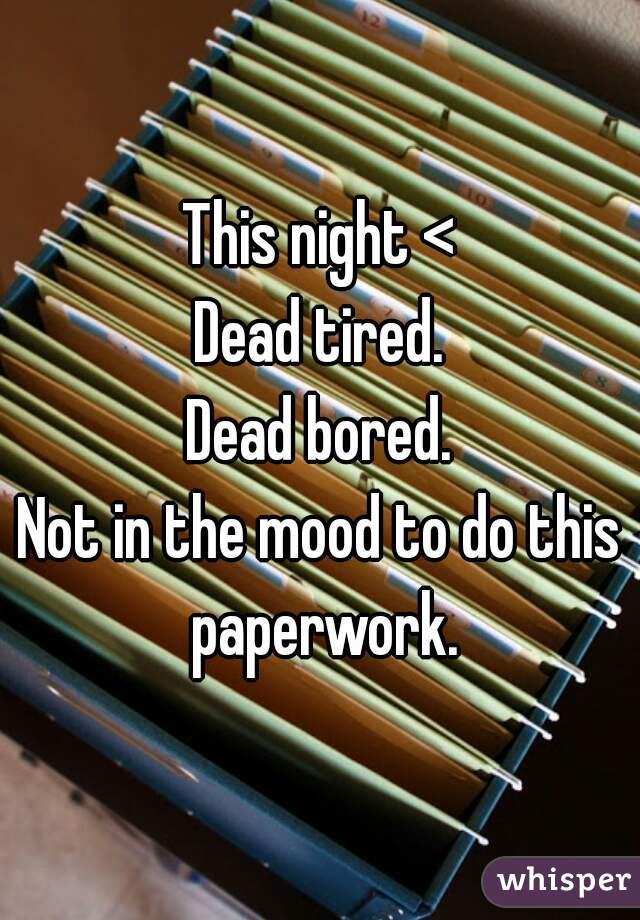 This night < Dead tired. Dead bored. Not in the mood to do this paperwork.