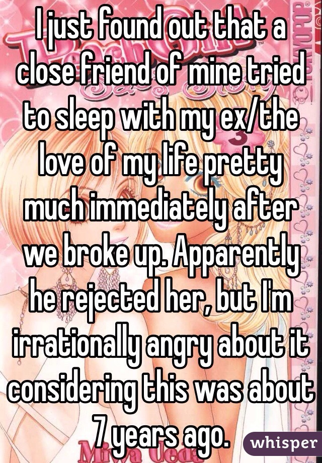 I just found out that a close friend of mine tried to sleep with my ex/the love of my life pretty much immediately after we broke up. Apparently he rejected her, but I'm irrationally angry about it considering this was about 7 years ago.
