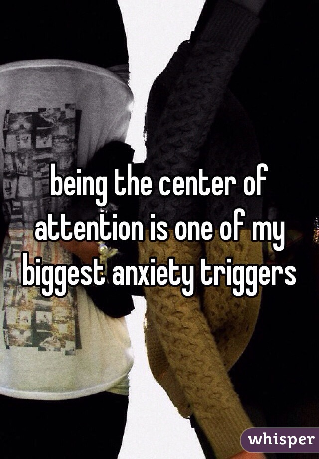 being the center of attention is one of my biggest anxiety triggers