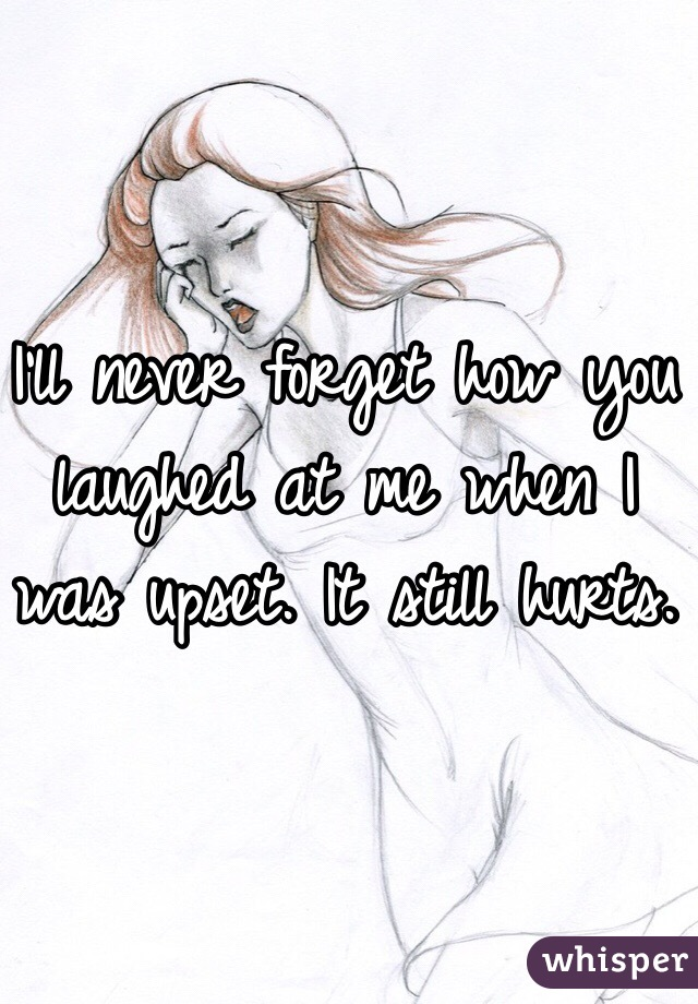 I'll never forget how you laughed at me when I was upset. It still hurts.