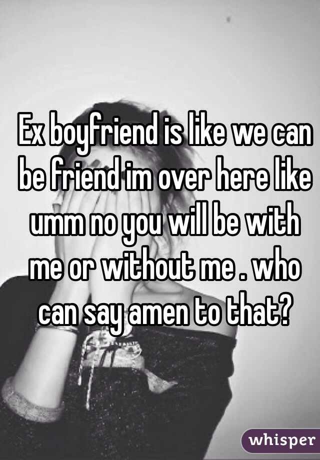 Ex boyfriend is like we can be friend im over here like umm no you will be with me or without me . who can say amen to that?