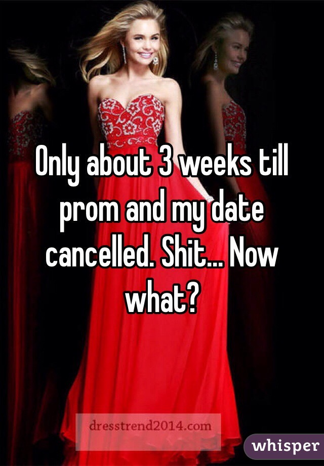 Only about 3 weeks till prom and my date cancelled. Shit... Now what?