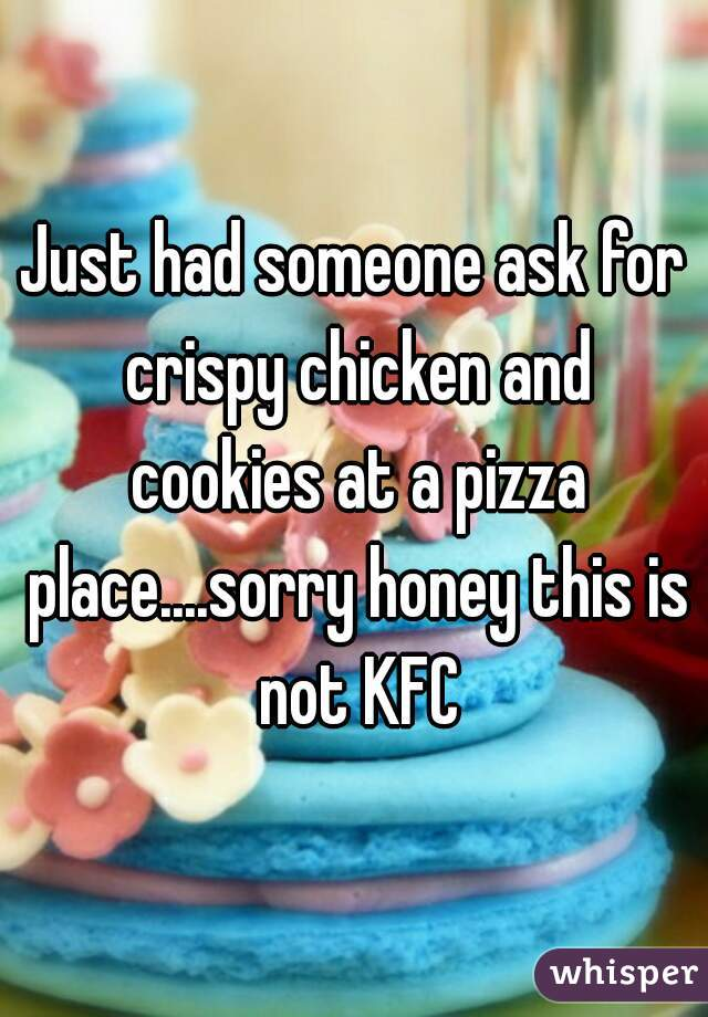 Just had someone ask for crispy chicken and cookies at a pizza place....sorry honey this is not KFC